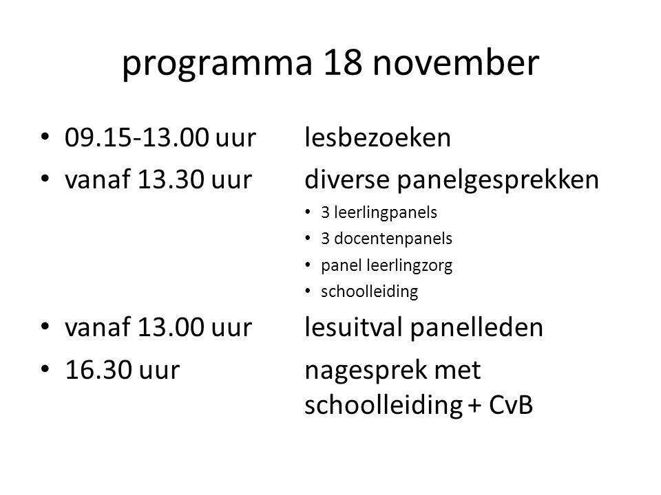 programma 18 november 09.15-13.00 uurlesbezoeken vanaf 13.30 uurdiverse panelgesprekken 3 leerlingpanels 3 docentenpanels panel leerlingzorg schoolleiding vanaf 13.00 uurlesuitval panelleden 16.30 uurnagesprek met schoolleiding + CvB