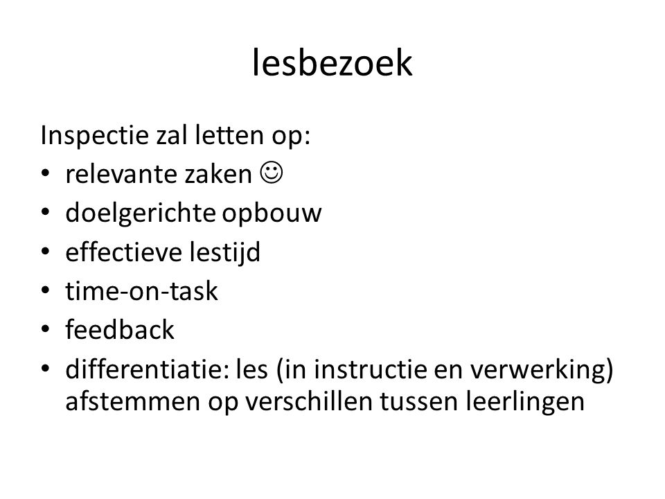lesbezoek Inspectie zal letten op: relevante zaken doelgerichte opbouw effectieve lestijd time-on-task feedback differentiatie: les (in instructie en