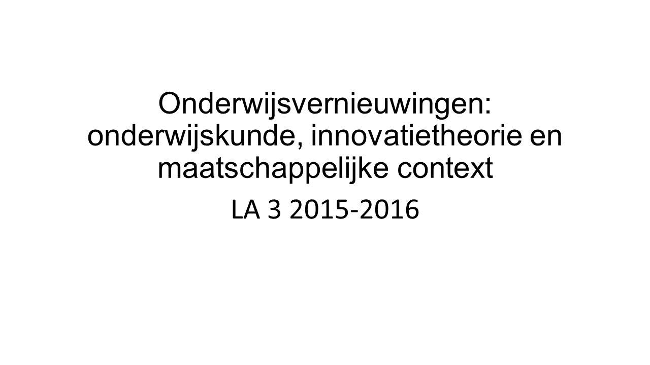 Onderwijsvernieuwingen: onderwijskunde, innovatietheorie en maatschappelijke context LA 3 2015-2016