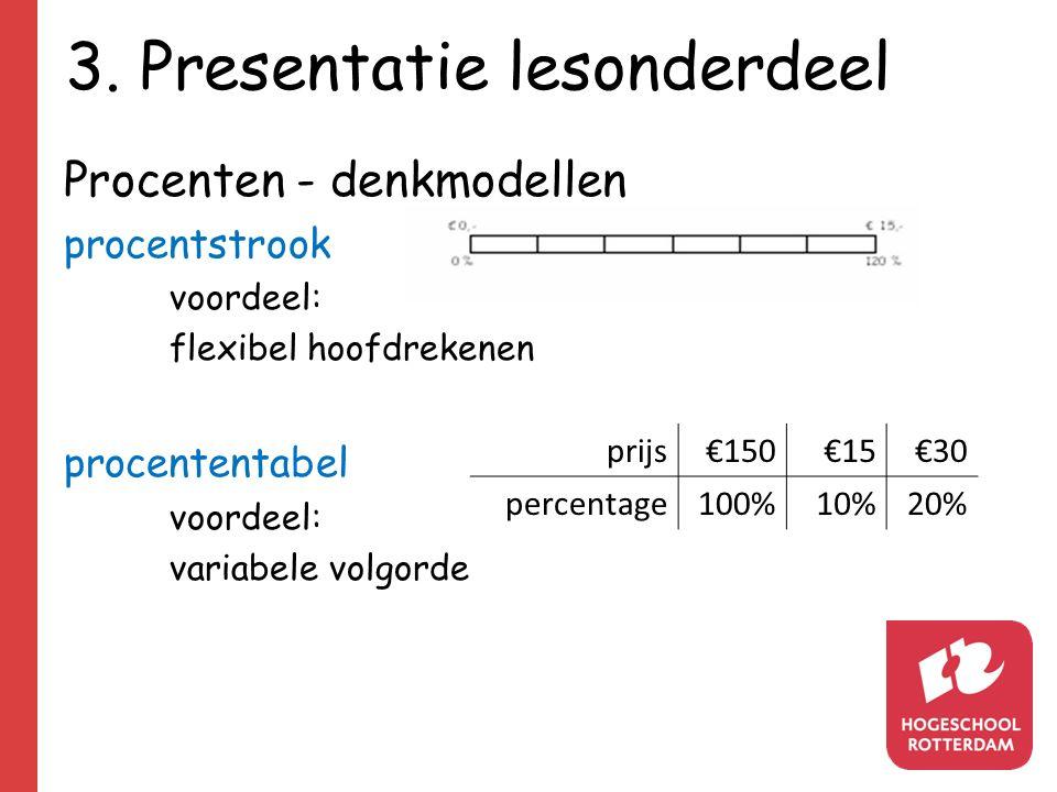 3. Presentatie lesonderdeel Procenten - denkmodellen procentstrook voordeel: flexibel hoofdrekenen procententabel voordeel: variabele volgorde prijs€1