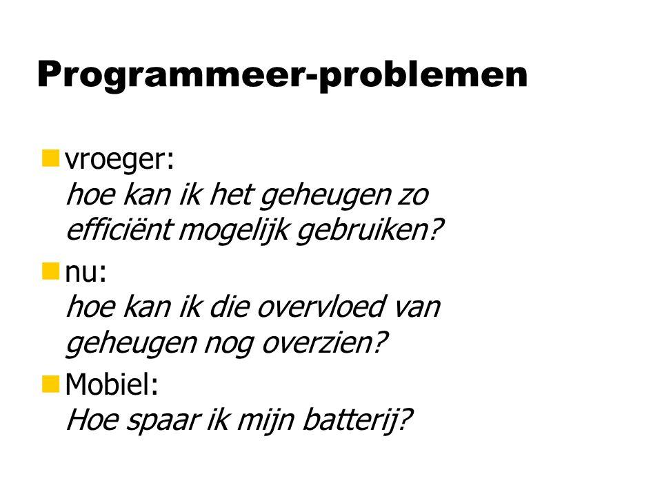 Programmeer-problemen nvroeger: hoe kan ik het geheugen zo efficiënt mogelijk gebruiken? nnu: hoe kan ik die overvloed van geheugen nog overzien? nMob