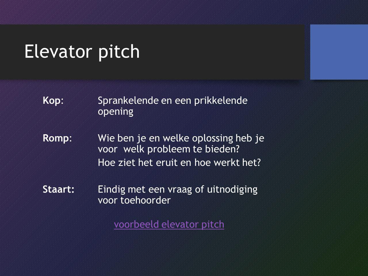 Elevator pitch Kop: Sprankelende en een prikkelende opening Romp: Wie ben je en welke oplossing heb je voor welk probleem te bieden.
