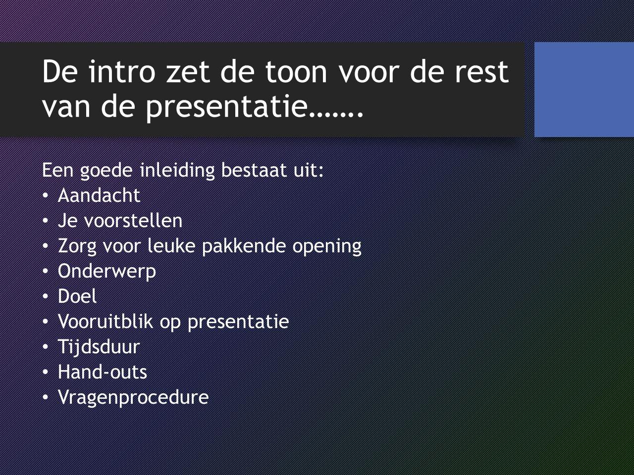 De intro zet de toon voor de rest van de presentatie……. Een goede inleiding bestaat uit: Aandacht Je voorstellen Zorg voor leuke pakkende opening Onde
