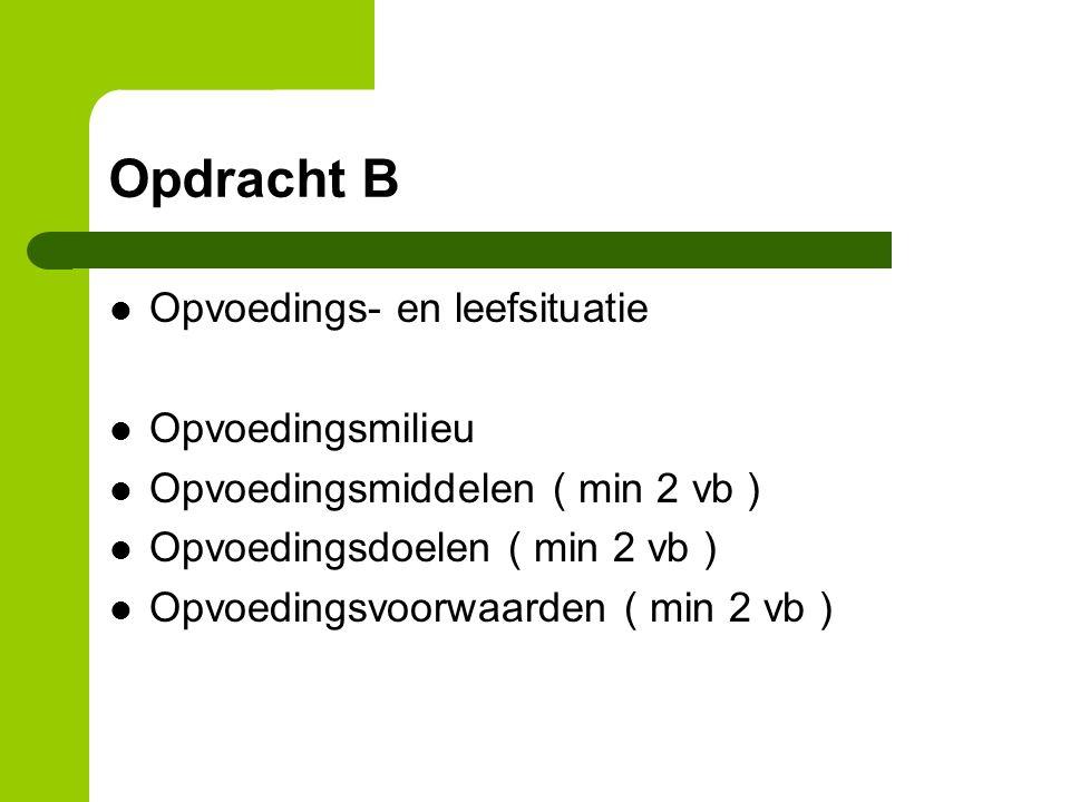 Opdracht B Opvoedings- en leefsituatie Opvoedingsmilieu Opvoedingsmiddelen ( min 2 vb ) Opvoedingsdoelen ( min 2 vb ) Opvoedingsvoorwaarden ( min 2 vb )