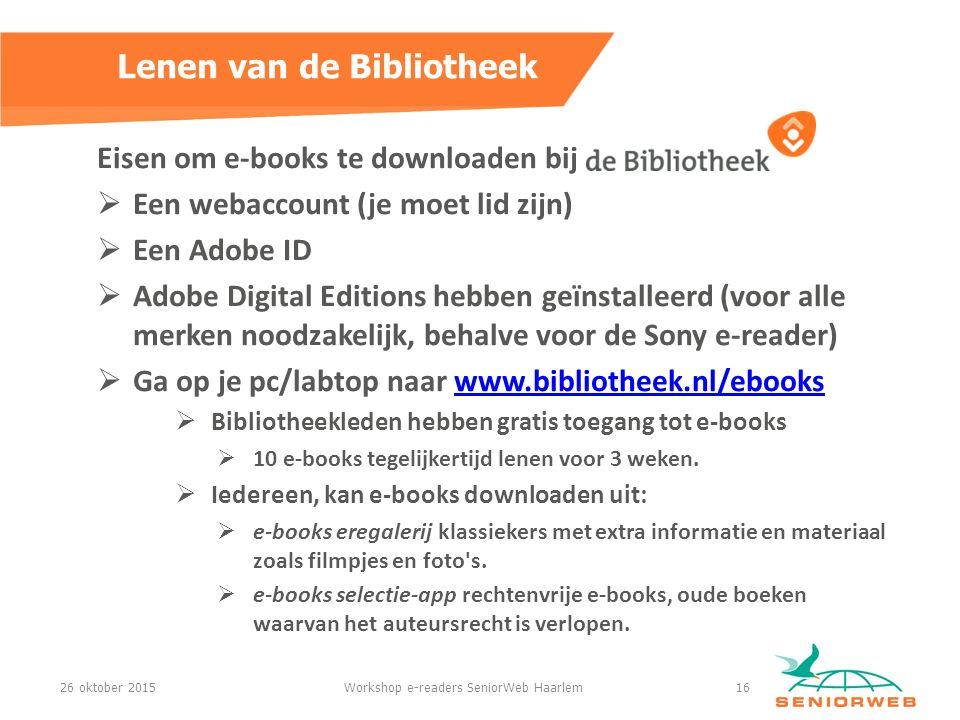 Eisen om e-books te downloaden bij  Een webaccount (je moet lid zijn)  Een Adobe ID  Adobe Digital Editions hebben geïnstalleerd (voor alle merken noodzakelijk, behalve voor de Sony e-reader)  Ga op je pc/labtop naar www.bibliotheek.nl/ebookswww.bibliotheek.nl/ebooks  Bibliotheekleden hebben gratis toegang tot e-books  10 e-books tegelijkertijd lenen voor 3 weken.