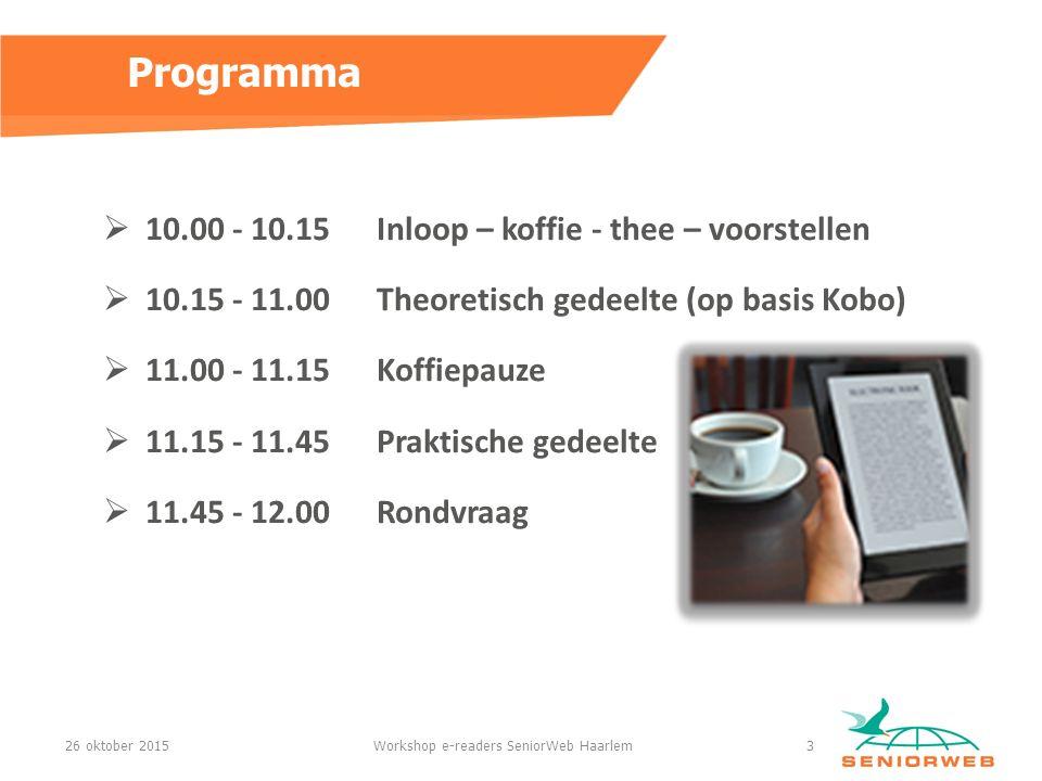 Programma  10.00 - 10.15 Inloop – koffie - thee – voorstellen  10.15 - 11.00 Theoretisch gedeelte (op basis Kobo)  11.00 - 11.15Koffiepauze  11.15 - 11.45Praktische gedeelte  11.45 - 12.00Rondvraag 26 oktober 2015Workshop e-readers SeniorWeb Haarlem3