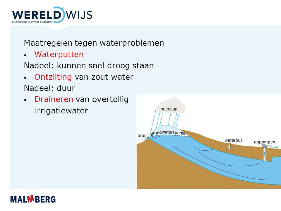 Maatregelen tegen waterproblemen Waterputten Nadeel: kunnen snel droog staan Ontzilting van zout water Nadeel: duur Draineren van overtollig irrigatie