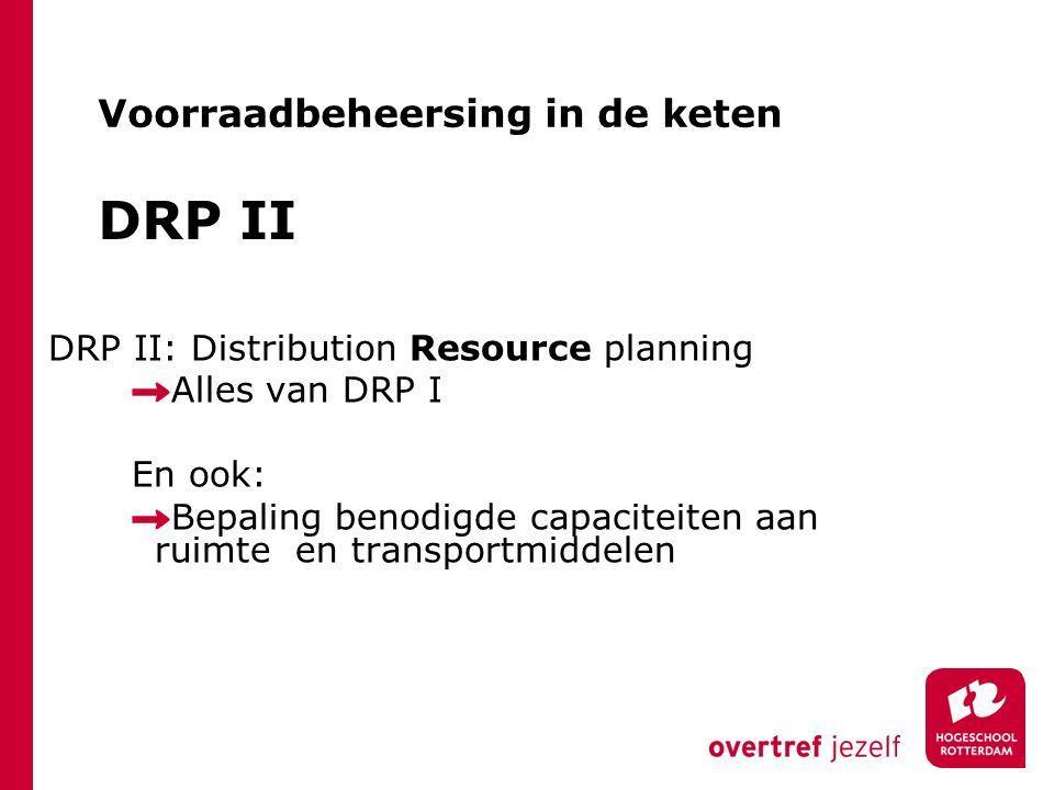 DRP II DRP II: Distribution Resource planning Alles van DRP I En ook: Bepaling benodigde capaciteiten aan ruimte en transportmiddelen Voorraadbeheersi