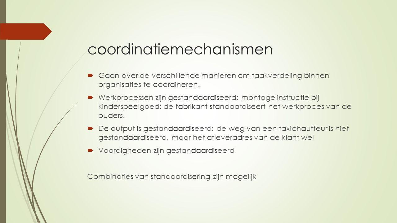 coordinatiemechanismen  Gaan over de verschillende manieren om taakverdeling binnen organisaties te coordineren.  Werkprocessen zijn gestandaardisee