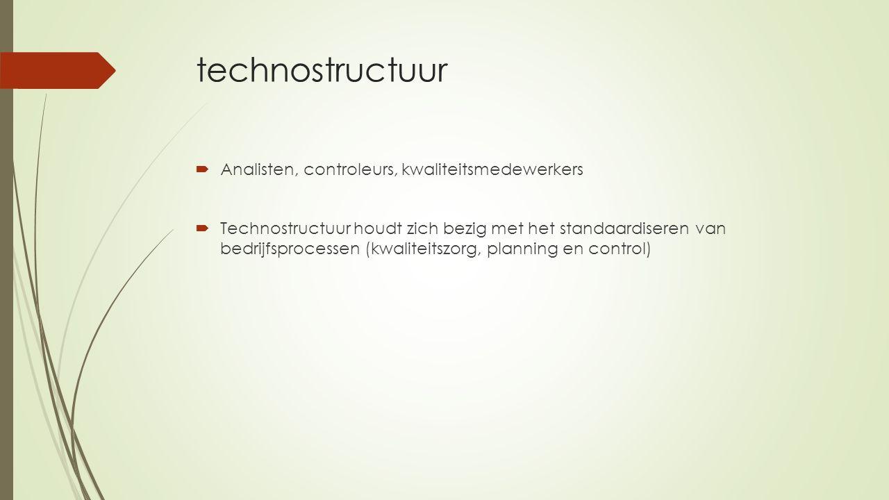 technostructuur  Analisten, controleurs, kwaliteitsmedewerkers  Technostructuur houdt zich bezig met het standaardiseren van bedrijfsprocessen (kwal