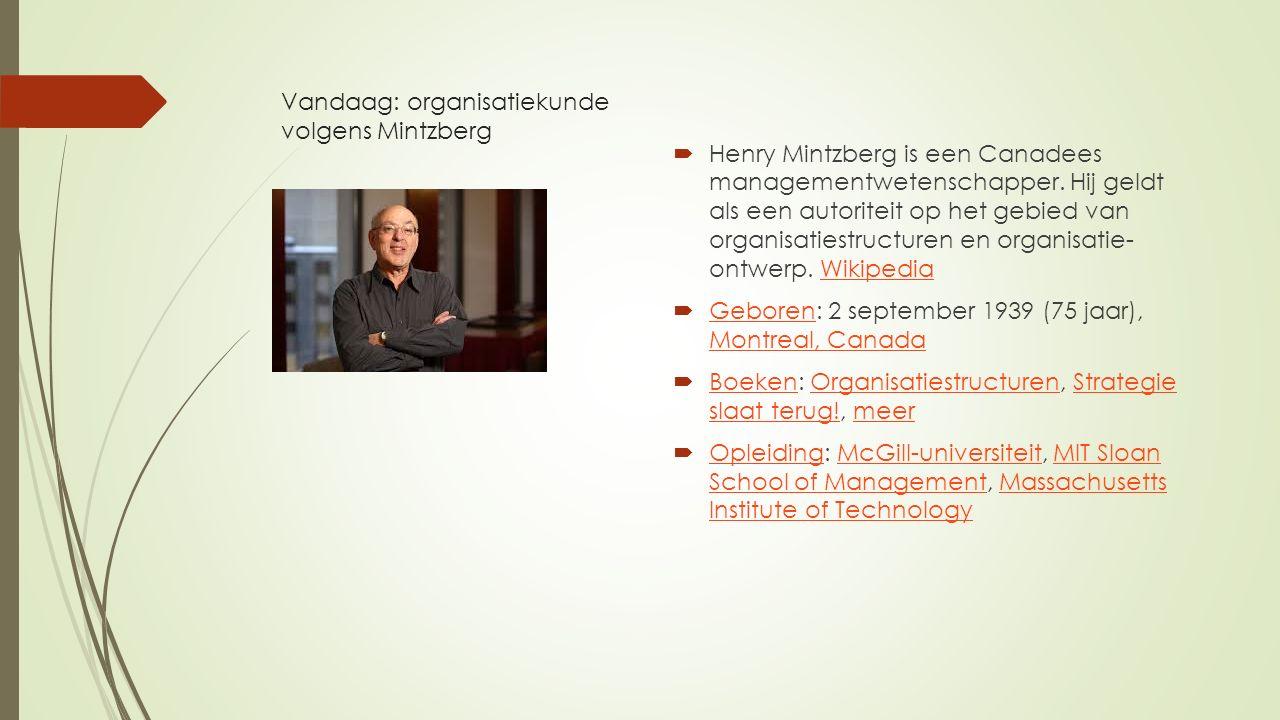 Vandaag: organisatiekunde volgens Mintzberg  Henry Mintzberg is een Canadees managementwetenschapper. Hij geldt als een autoriteit op het gebied van