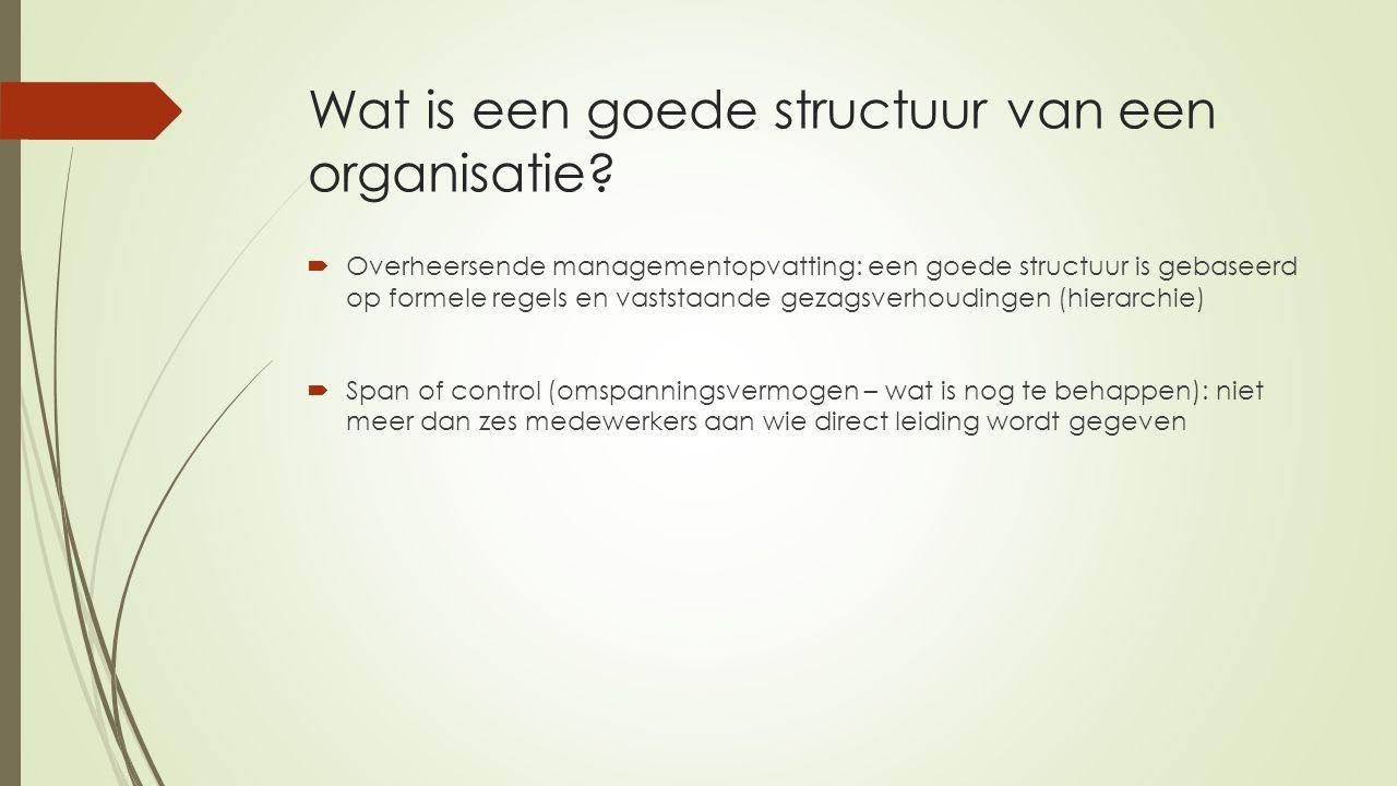 Wat is een goede structuur van een organisatie?  Overheersende managementopvatting: een goede structuur is gebaseerd op formele regels en vaststaande