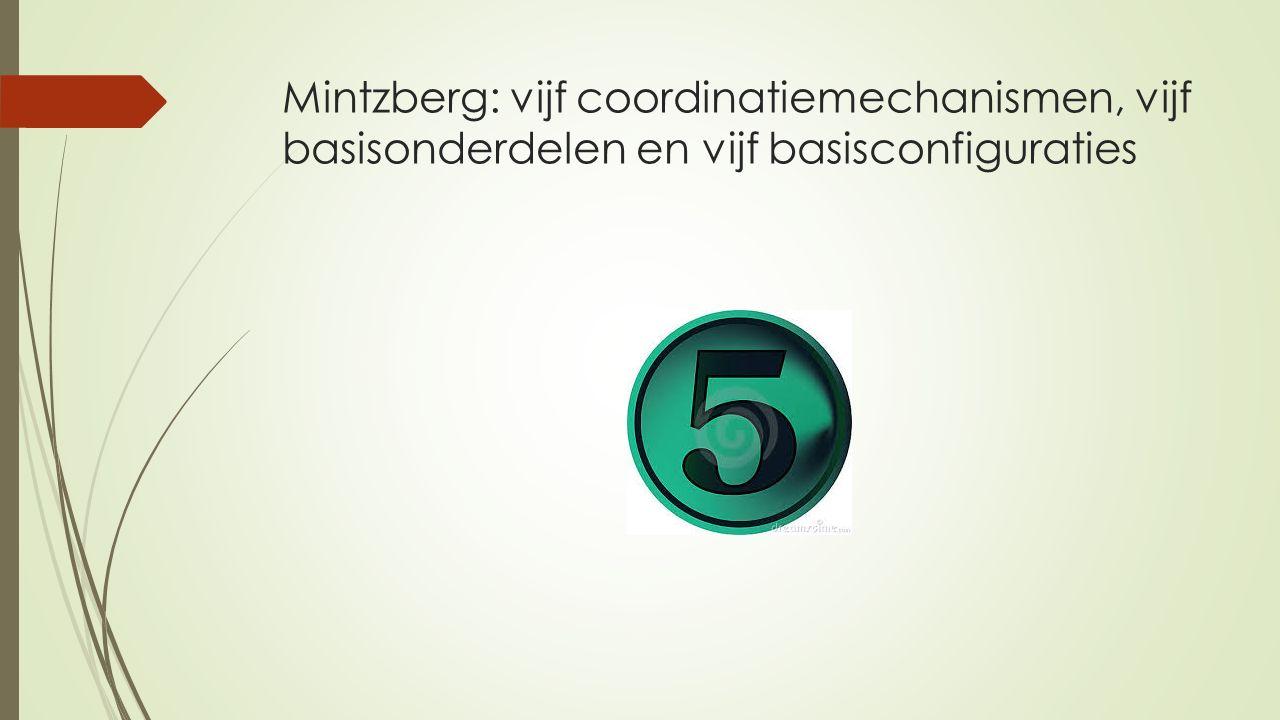 Mintzberg: configuraties  Samenstellen van een product uit verschillende bouwstenen  In de organisatiekunde: verschillende elementen, waaruit een organisatie kan worden samengesteld  Vijf basisconfiguraties van Mintzberg  Maar eerst de vijf coordinatiemechanismen
