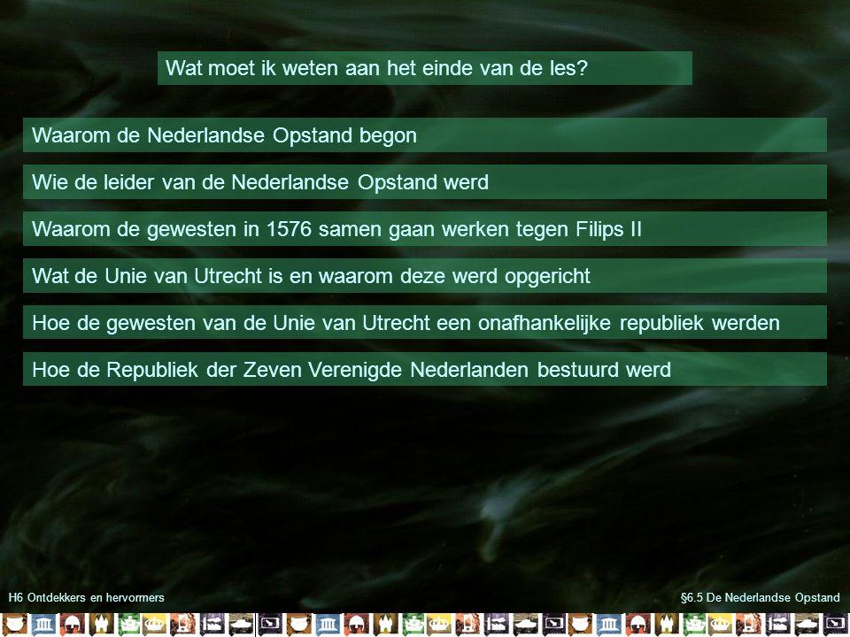 H6 Ontdekkers en hervormers Wat moet ik weten aan het einde van de les? Waarom de Nederlandse Opstand begon Wie de leider van de Nederlandse Opstand w