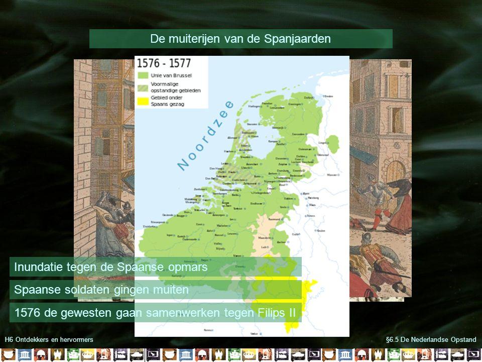 H6 Ontdekkers en hervormers De muiterijen van de Spanjaarden §6.5 De Nederlandse Opstand Inundatie tegen de Spaanse opmars Spaanse soldaten gingen mui