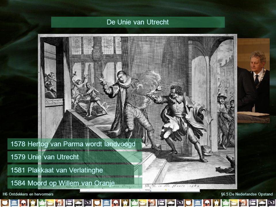 H6 Ontdekkers en hervormers De Unie van Utrecht §6.5 De Nederlandse Opstand 1578 Hertog van Parma wordt landvoogd 1579 Unie van Utrecht 1581 Plakkaat