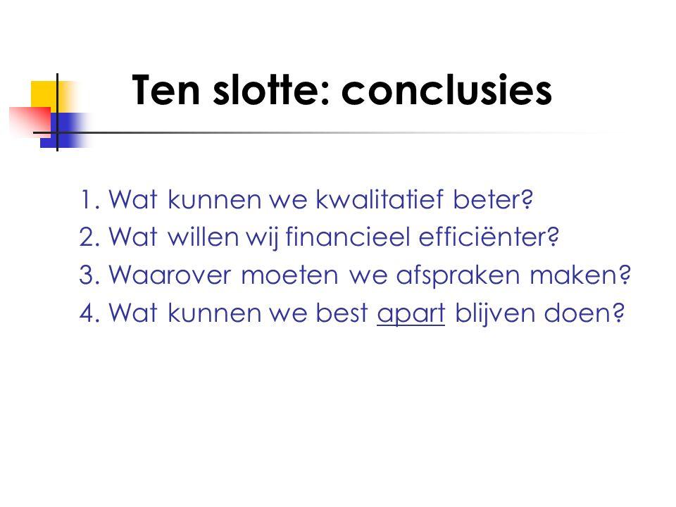 Ten slotte: conclusies 1. Wat kunnen we kwalitatief beter? 2. Wat willen wij financieel efficiënter? 3. Waarover moeten we afspraken maken? 4. Wat kun