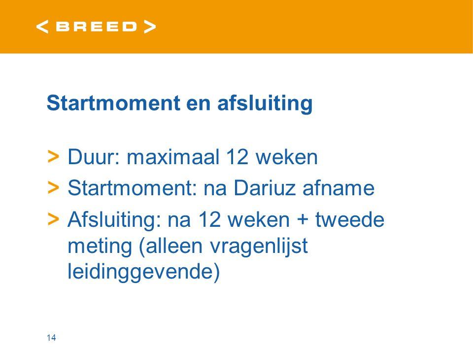 Startmoment en afsluiting Duur: maximaal 12 weken Startmoment: na Dariuz afname Afsluiting: na 12 weken + tweede meting (alleen vragenlijst leidinggevende) 14
