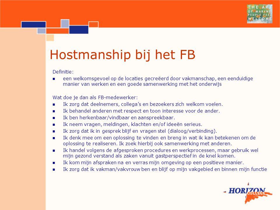 Hostmanship bij het FB Definitie: een welkomsgevoel op de locaties gecreëerd door vakmanschap, een eenduidige manier van werken en een goede samenwerking met het onderwijs Wat doe je dan als FB-medewerker: Ik zorg dat deelnemers, collega's en bezoekers zich welkom voelen.