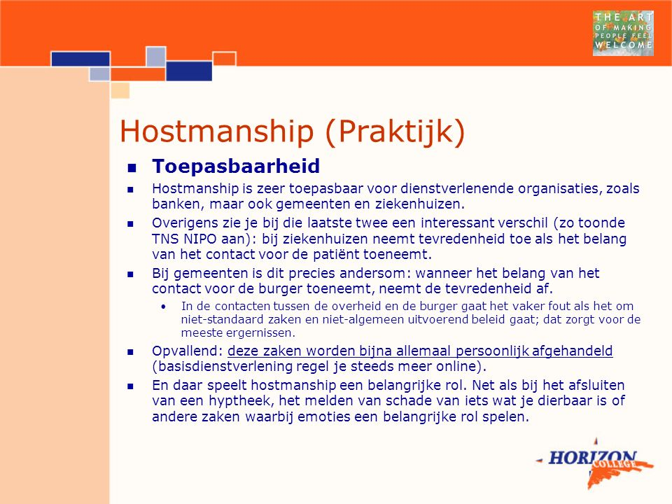 Hostmanship (Praktijk) Toepasbaarheid Hostmanship is zeer toepasbaar voor dienstverlenende organisaties, zoals banken, maar ook gemeenten en ziekenhuizen.