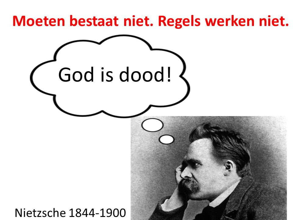 Moeten bestaat niet. Regels werken niet. God is dood! Nietzsche 1844-1900