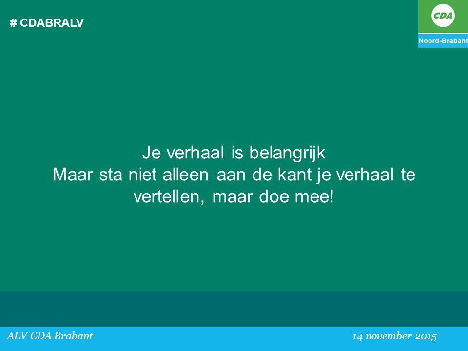 # CDABRALV Je verhaal is belangrijk Maar sta niet alleen aan de kant je verhaal te vertellen, maar doe mee! ALV CDA Brabant 14 november 2015