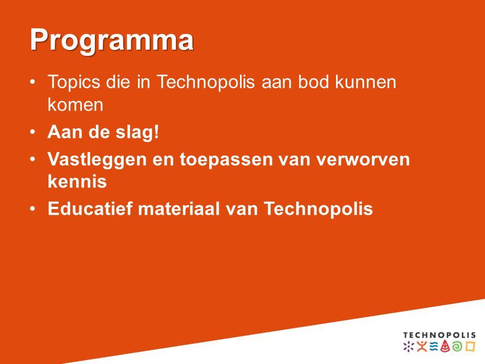 Programma Topics die in Technopolis aan bod kunnen komen Aan de slag! Vastleggen en toepassen van verworven kennis Educatief materiaal van Technopolis
