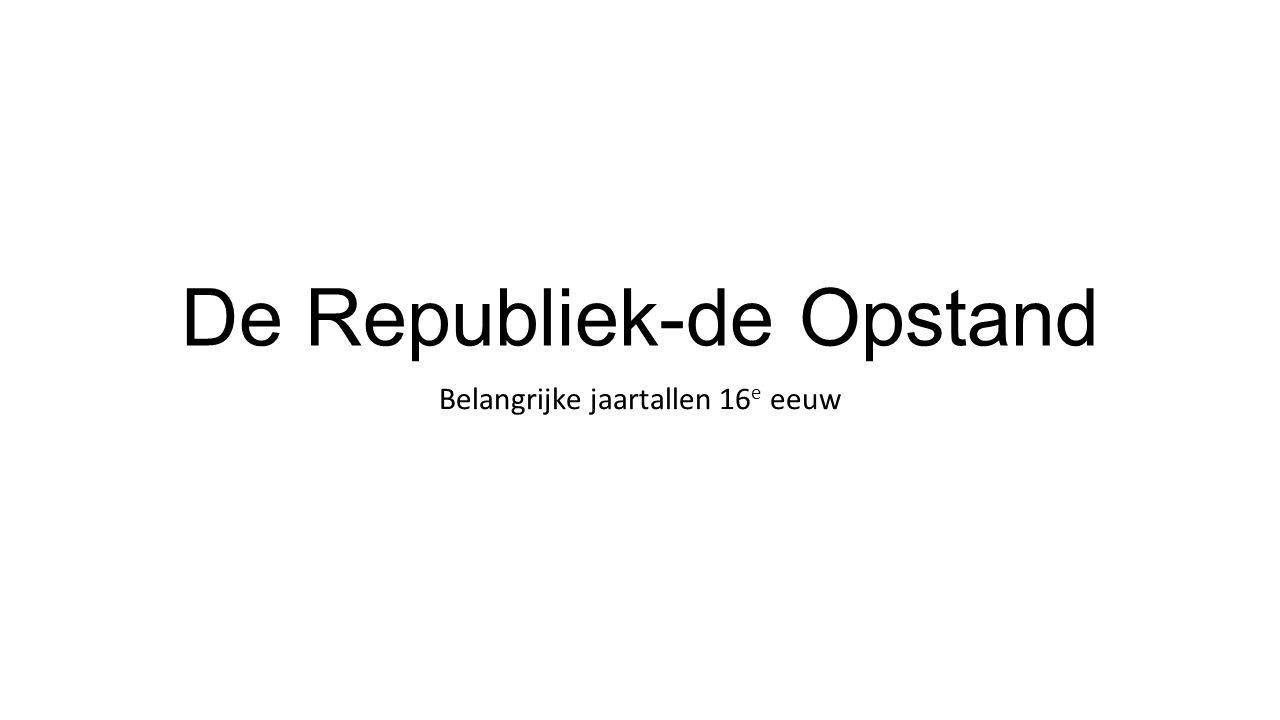 De Republiek-de Opstand Belangrijke jaartallen 16 e eeuw