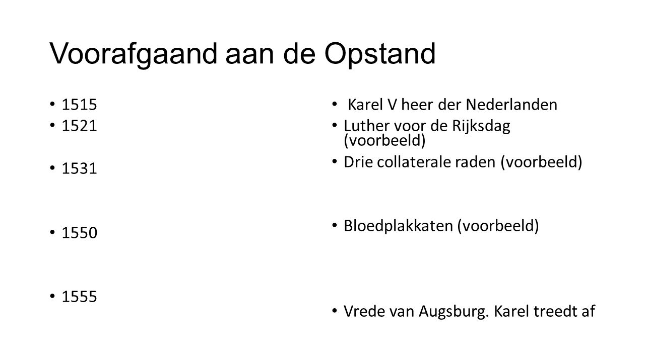 Voorafgaand aan de Opstand 1515 1521 1531 1550 1555 Karel V heer der Nederlanden Luther voor de Rijksdag (voorbeeld) Drie collaterale raden (voorbeeld) Bloedplakkaten (voorbeeld) Vrede van Augsburg.
