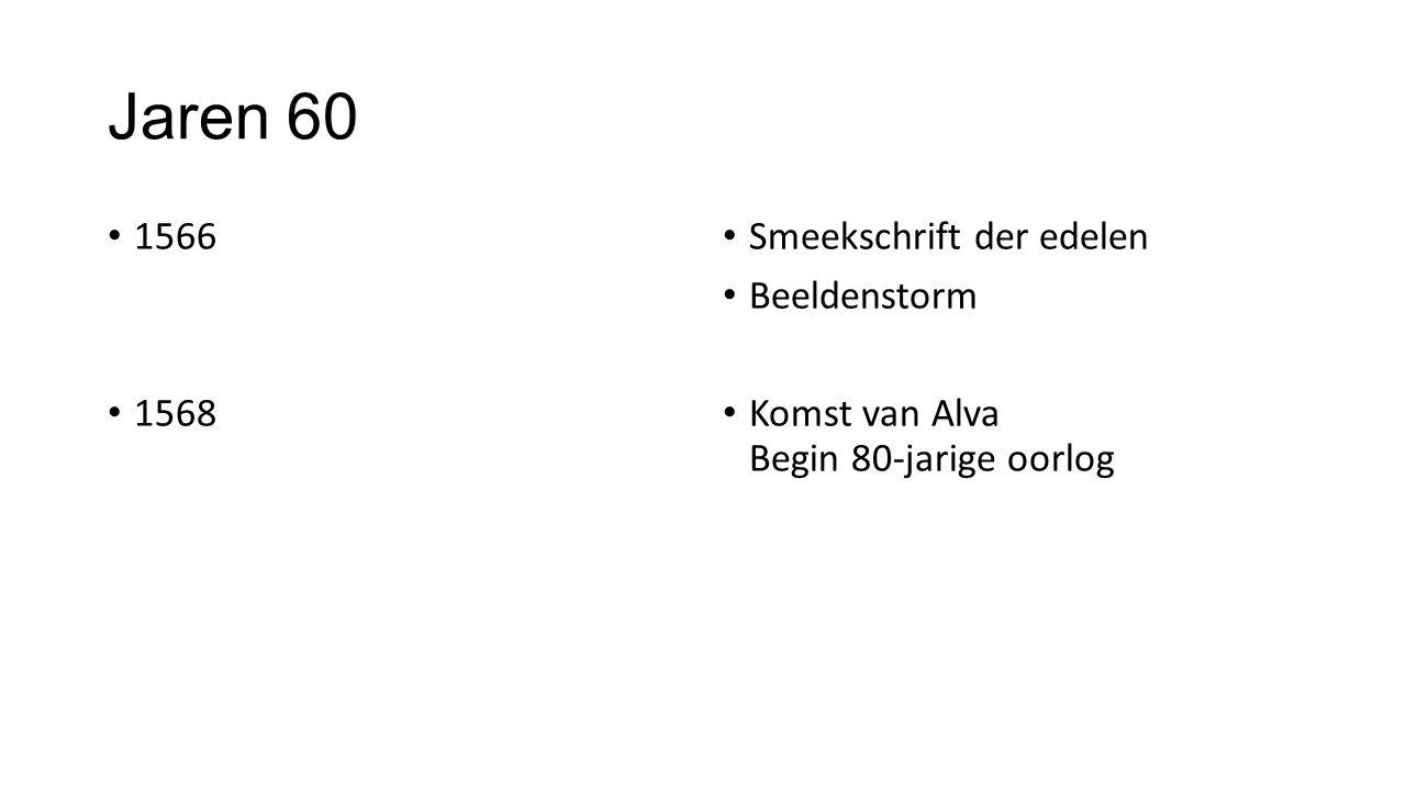 Jaren 60 1566 1568 Smeekschrift der edelen Beeldenstorm Komst van Alva Begin 80-jarige oorlog