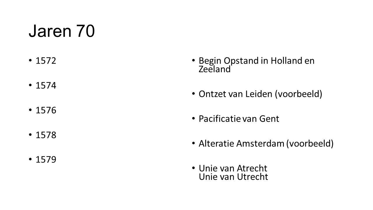 Jaren 70 1572 1574 1576 1578 1579 Begin Opstand in Holland en Zeeland Ontzet van Leiden (voorbeeld) Pacificatie van Gent Alteratie Amsterdam (voorbeeld) Unie van Atrecht Unie van Utrecht