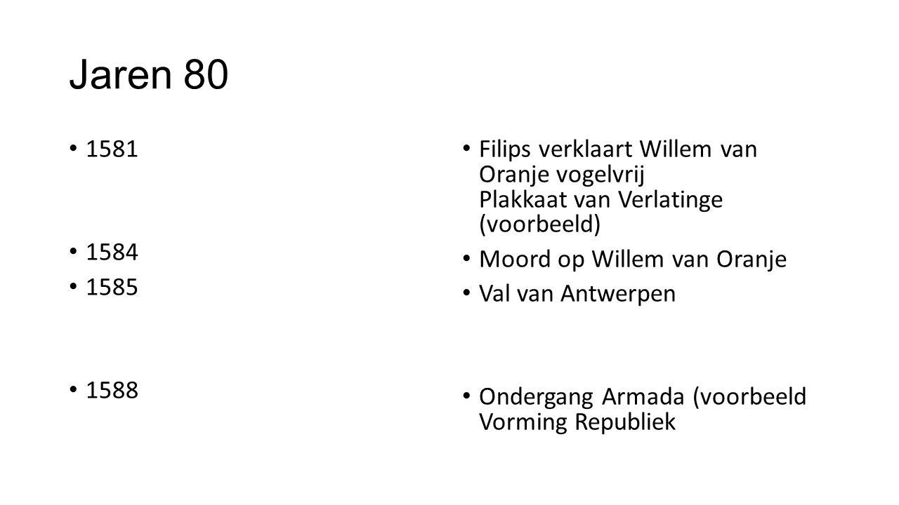 Jaren 80 1581 1584 1585 1588 Filips verklaart Willem van Oranje vogelvrij Plakkaat van Verlatinge (voorbeeld) Moord op Willem van Oranje Val van Antwe