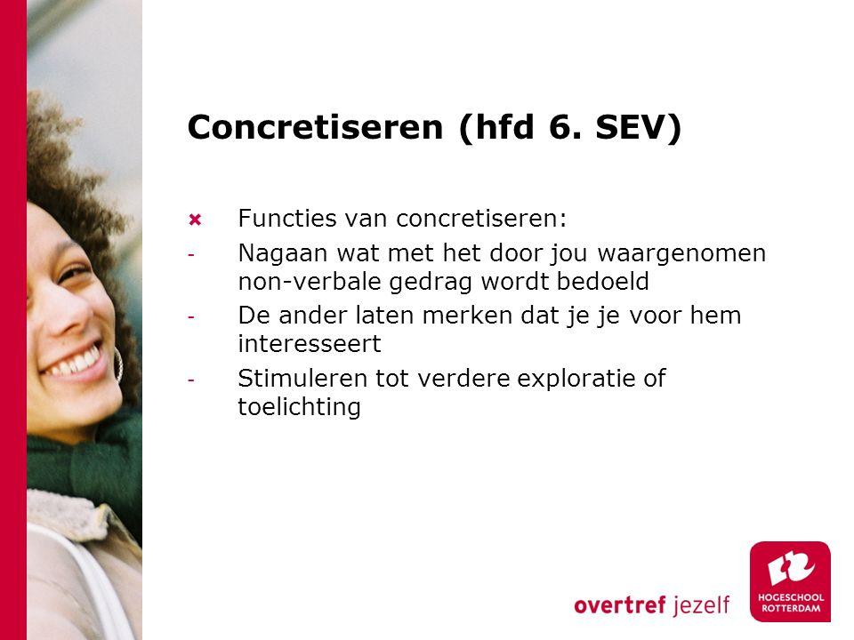 Concretiseren (hfd 6. SEV)  Functies van concretiseren: - Nagaan wat met het door jou waargenomen non-verbale gedrag wordt bedoeld - De ander laten m