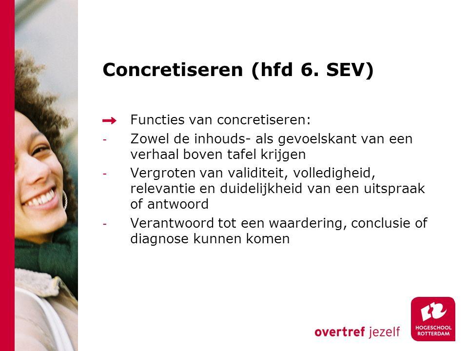 Concretiseren (hfd 6. SEV) Functies van concretiseren: - Zowel de inhouds- als gevoelskant van een verhaal boven tafel krijgen - Vergroten van validit