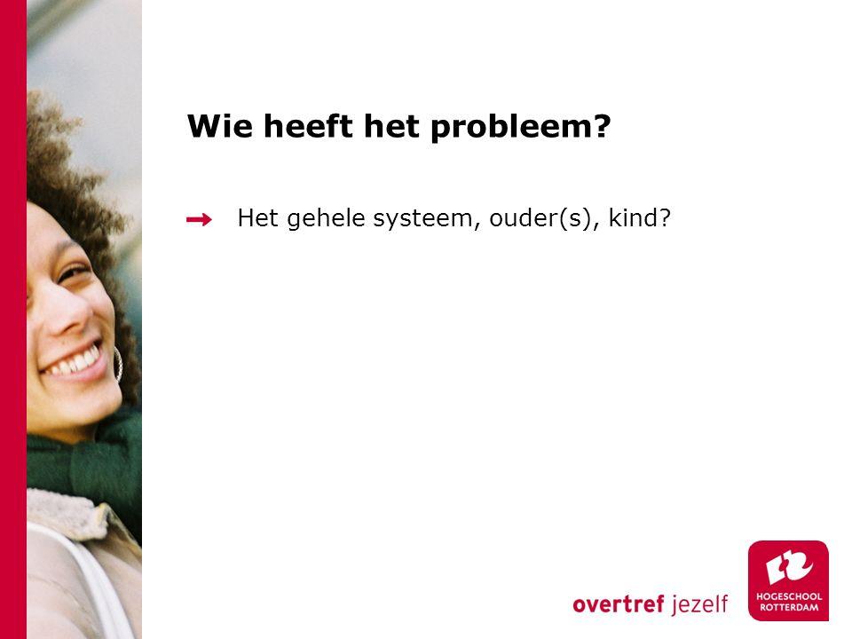 Wie heeft het probleem? Het gehele systeem, ouder(s), kind?