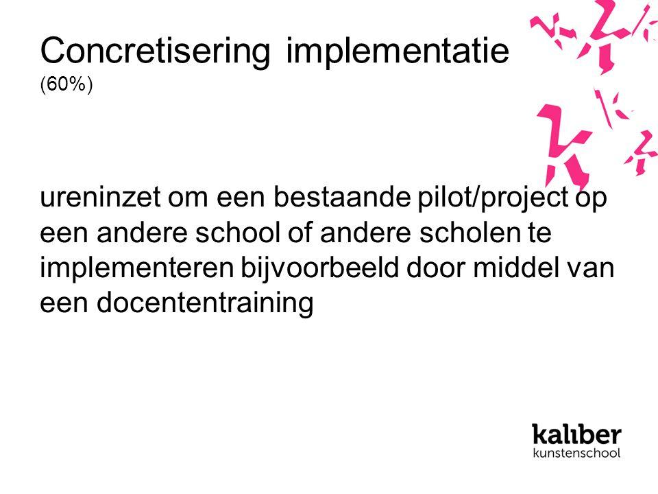 Concretisering implementatie (60%) ureninzet om een bestaande pilot/project op een andere school of andere scholen te implementeren bijvoorbeeld door middel van een docententraining