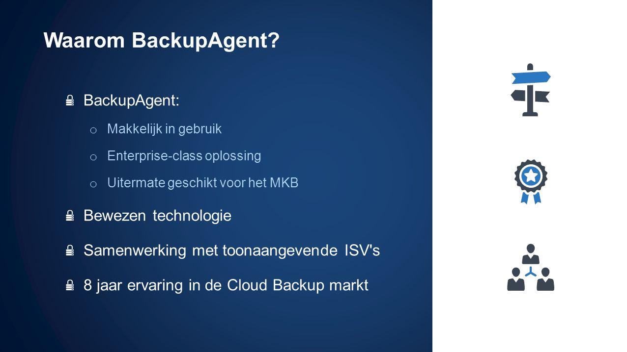 BackupAgent: o Makkelijk in gebruik o Enterprise-class oplossing o Uitermate geschikt voor het MKB Bewezen technologie Samenwerking met toonaangevende ISV s 8 jaar ervaring in de Cloud Backup markt Waarom BackupAgent