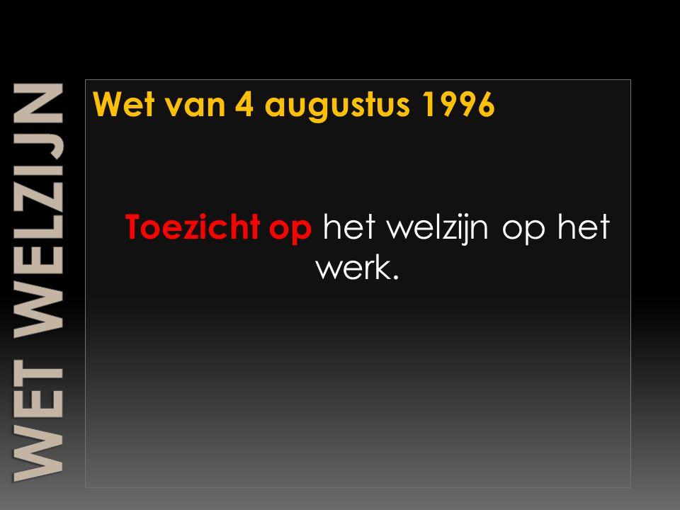 Wet van 4 augustus 1996 Toezicht op h et welzijn op het werk.