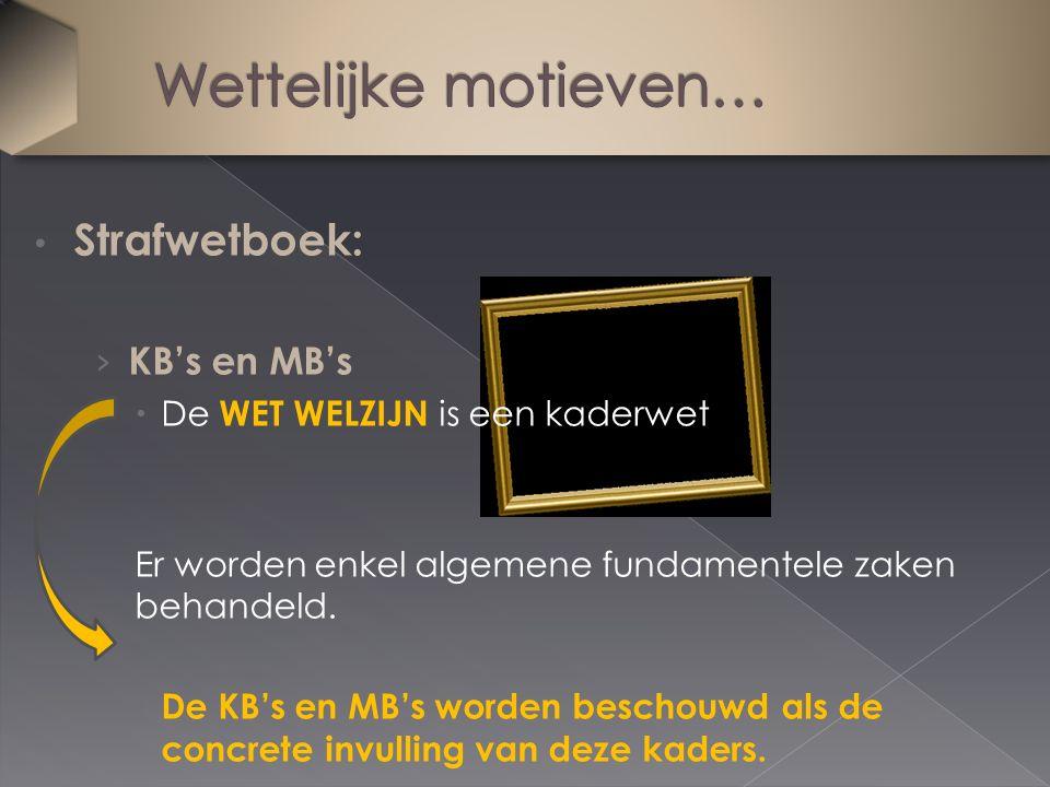 Strafwetboek: › KB's en MB's  De WET WELZIJN is een kaderwet Er worden enkel algemene fundamentele zaken behandeld.  De KB's en MB's worden beschouw