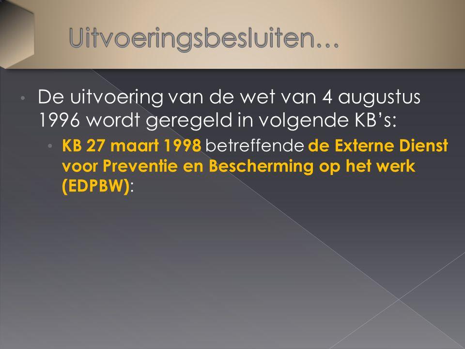 De uitvoering van de wet van 4 augustus 1996 wordt geregeld in volgende KB's: KB 27 maart 1998 betreffende de Externe Dienst voor Preventie en Bescherming op het werk (EDPBW) :