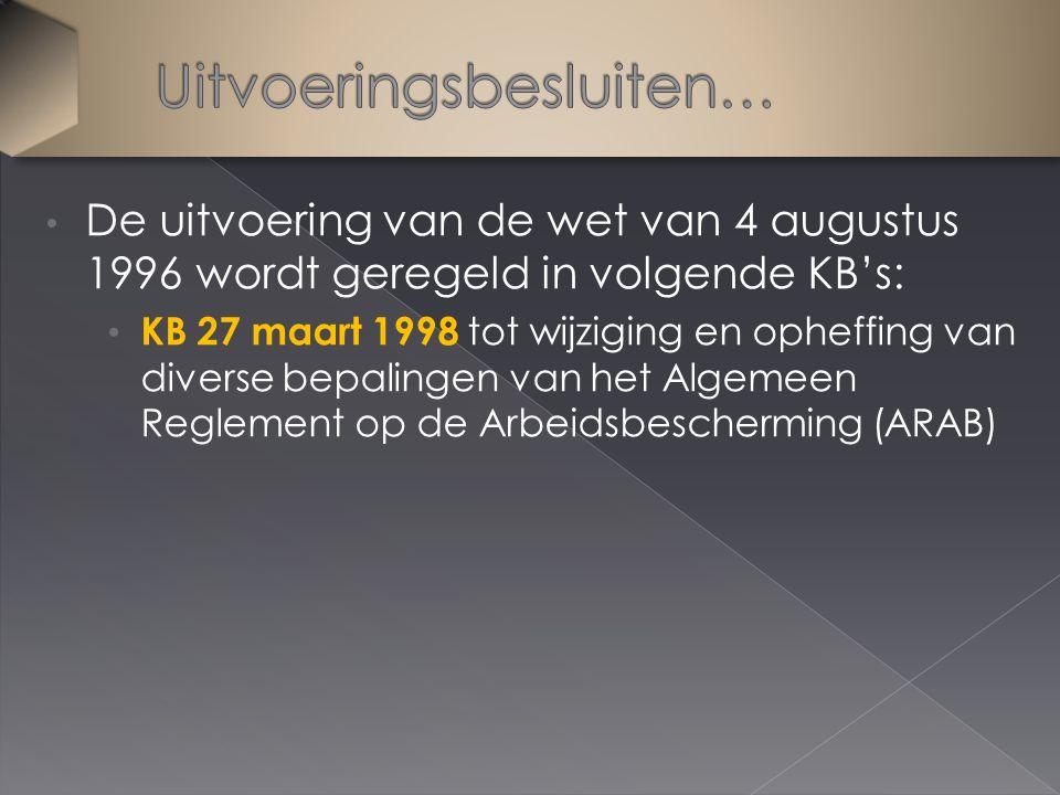 De uitvoering van de wet van 4 augustus 1996 wordt geregeld in volgende KB's: KB 27 maart 1998 tot wijziging en opheffing van diverse bepalingen van het Algemeen Reglement op de Arbeidsbescherming (ARAB)