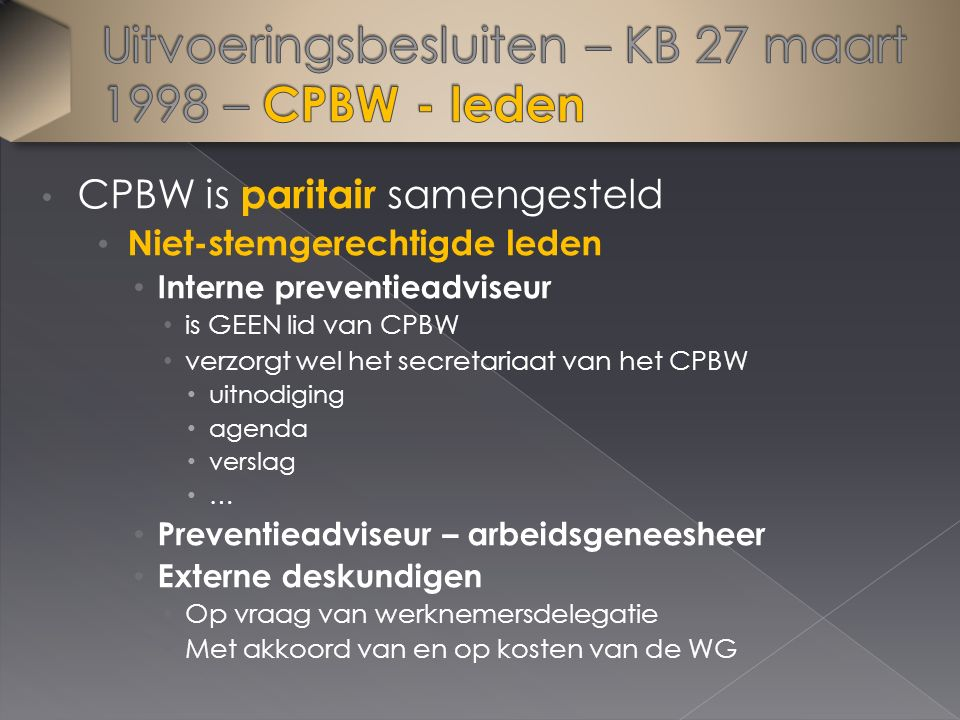 CPBW is paritair samengesteld Niet-stemgerechtigde leden Interne preventieadviseur is GEEN lid van CPBW verzorgt wel het secretariaat van het CPBW uitnodiging agenda verslag … Preventieadviseur – arbeidsgeneesheer Externe deskundigen Op vraag van werknemersdelegatie Met akkoord van en op kosten van de WG