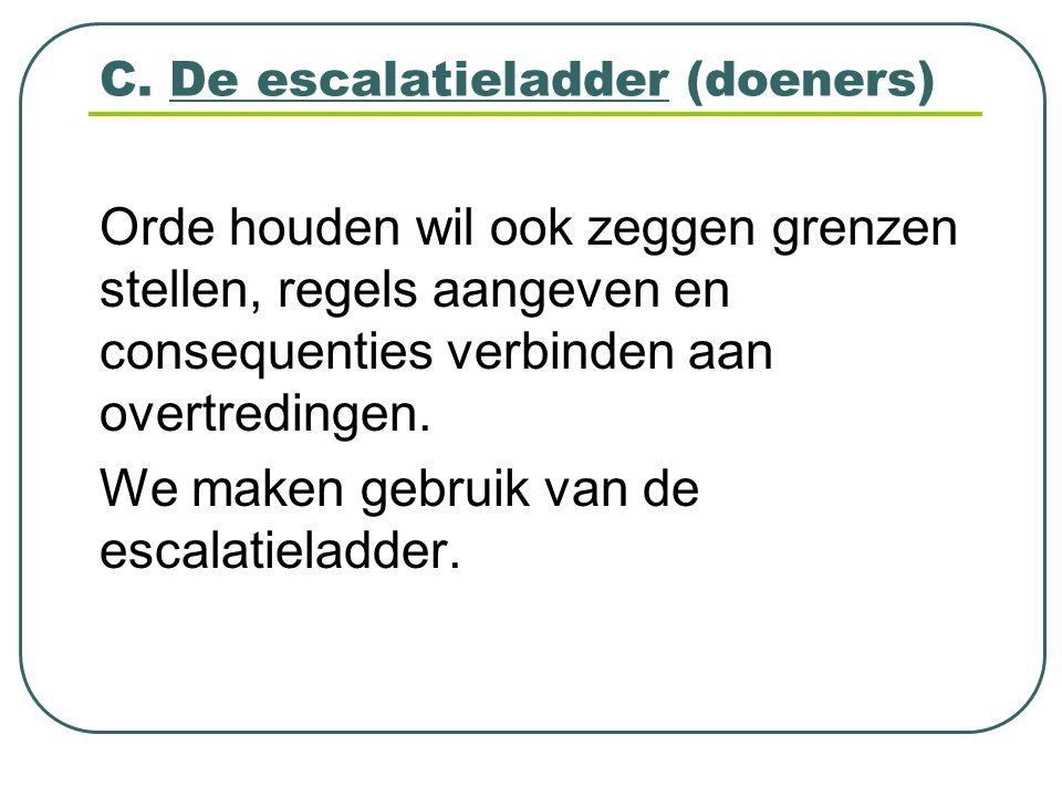 C. De escalatieladder (doeners) Orde houden wil ook zeggen grenzen stellen, regels aangeven en consequenties verbinden aan overtredingen. We maken geb