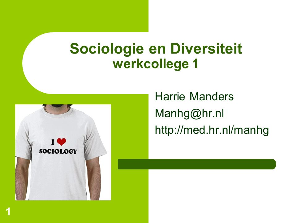 1 Sociologie en Diversiteit werkcollege 1 Harrie Manders Manhg@hr.nl http://med.hr.nl/manhg