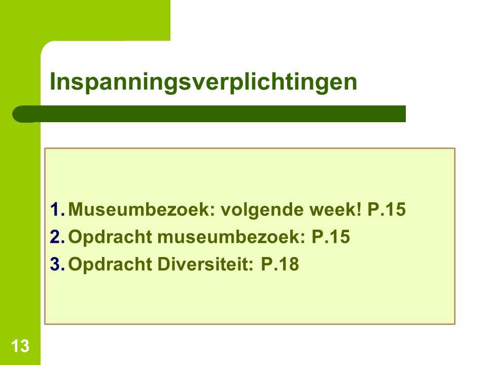 Inspanningsverplichtingen 13 1.Museumbezoek: volgende week! P.15 2.Opdracht museumbezoek: P.15 3.Opdracht Diversiteit: P.18