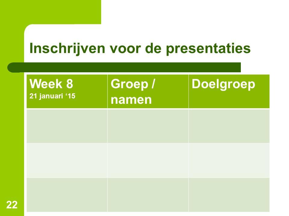 Inschrijven voor de presentaties Week 8 21 januari '15 Groep / namen Doelgroep 22