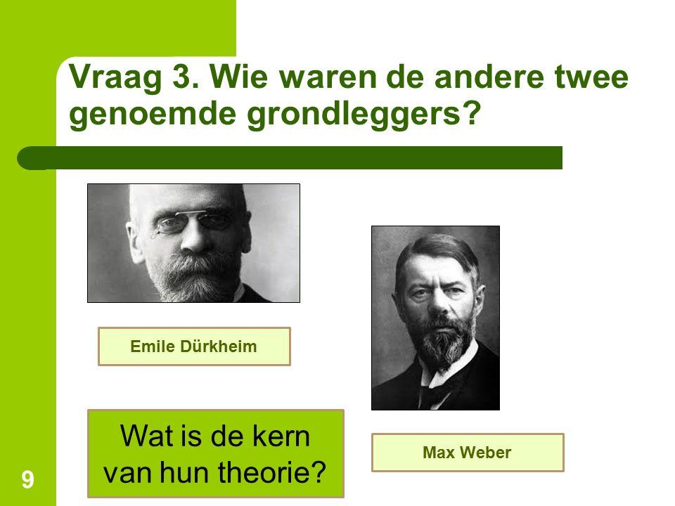 Vraag 3. Wie waren de andere twee genoemde grondleggers? 9 Emile Dürkheim Max Weber Wat is de kern van hun theorie?