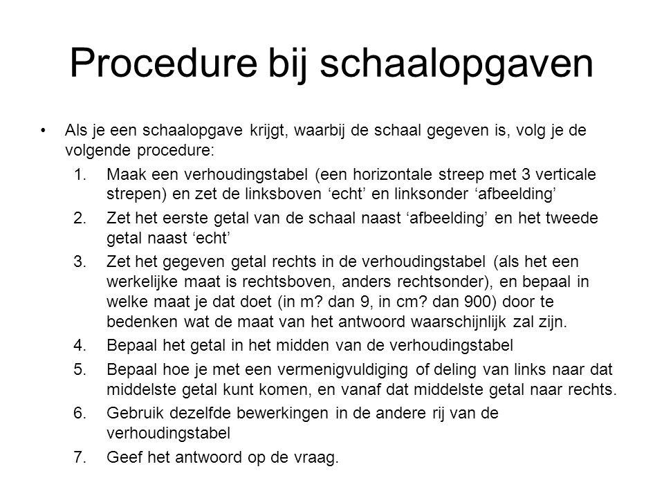 Procedure bij schaalopgaven Als je een schaalopgave krijgt, waarbij de schaal gegeven is, volg je de volgende procedure: 1.Maak een verhoudingstabel (