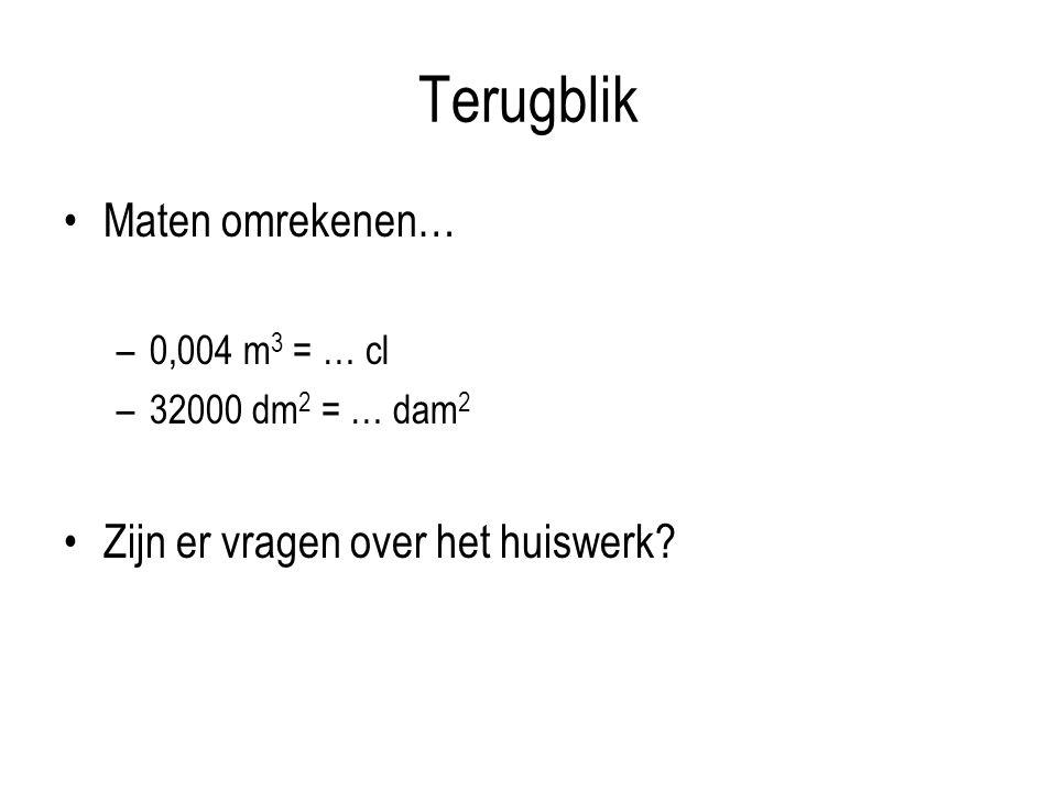 Terugblik Maten omrekenen… –0,004 m 3 = … cl –32000 dm 2 = … dam 2 Zijn er vragen over het huiswerk?