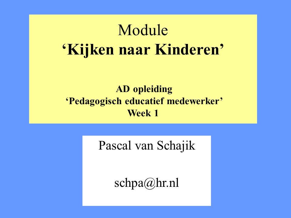 Module 'Kijken naar Kinderen' AD opleiding 'Pedagogisch educatief medewerker' Week 1 Pascal van Schajik schpa@hr.nl